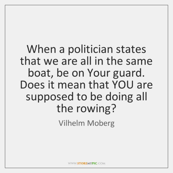 When a politician states that we are all in the same boat, ...