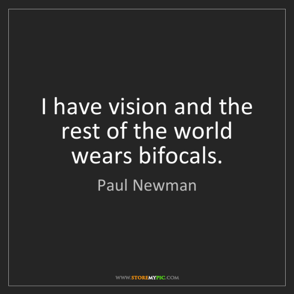 Paul Newman: I have vision and the rest of the world wears bifocals.