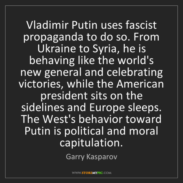 Garry Kasparov: Vladimir Putin uses fascist propaganda to do so. From...