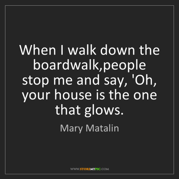 Mary Matalin: When I walk down the boardwalk,people stop me and say,...
