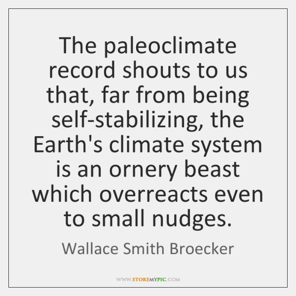 The paleoclimate record shouts to us that, far from being self-stabilizing, the ...