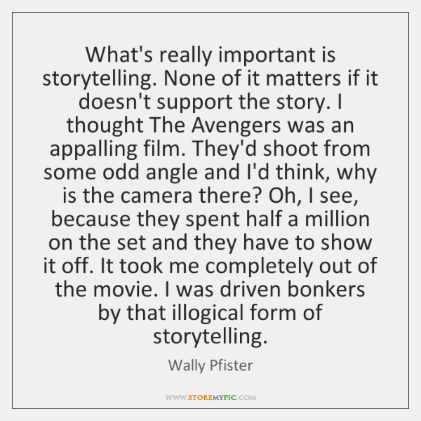 What's really important is storytelling. None of it matters if it doesn't ...