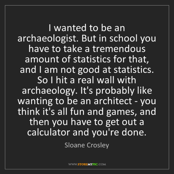 Sloane Crosley: I wanted to be an archaeologist. But in school you have...
