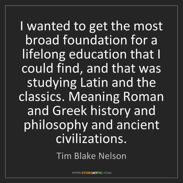 Tim Blake Nelson: I wanted to get the most broad foundation for a lifelong...