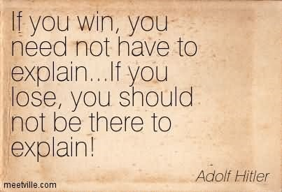 If you win you need not have to explain if you lose you should not be there to explain ado