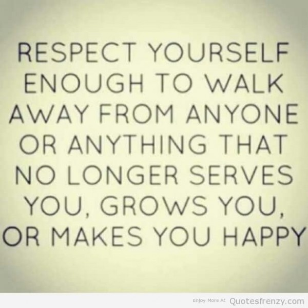 Respect yourself enough to walk away from anyone or anything that no longer serves you