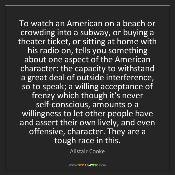 Alistair Cooke: To watch an American on a beach or crowding into a subway,...