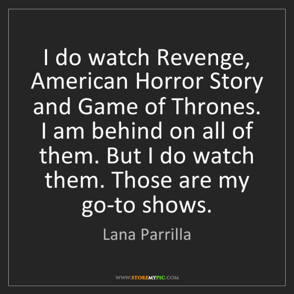 Lana Parrilla: I do watch Revenge, American Horror Story and Game of...