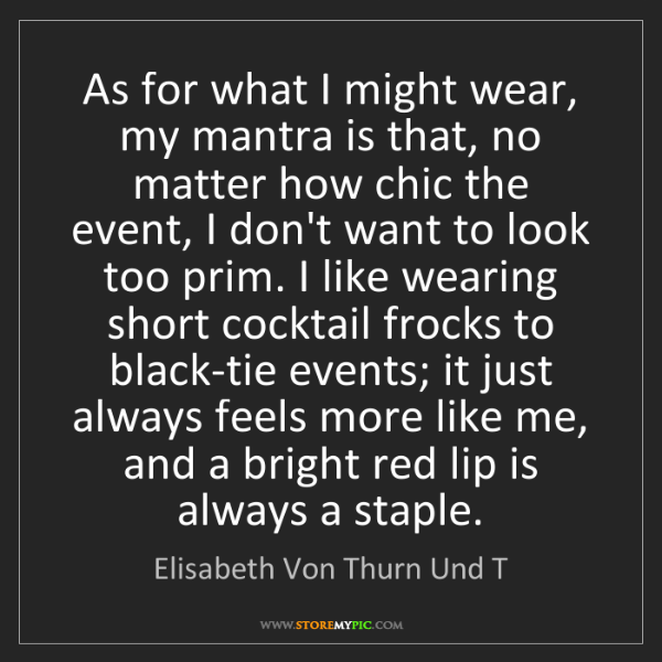 Elisabeth Von Thurn Und T: As for what I might wear, my mantra is that, no matter...