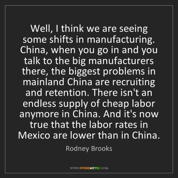 Rodney Brooks: Well, I think we are seeing some shifts in manufacturing....