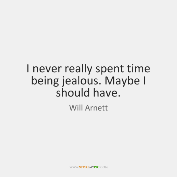 I never really spent time being jealous. Maybe I should have.