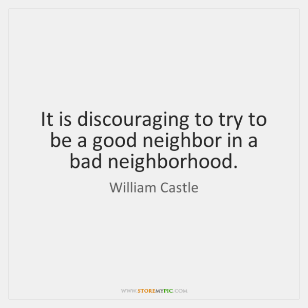 It is discouraging to try to be a good neighbor in a ...