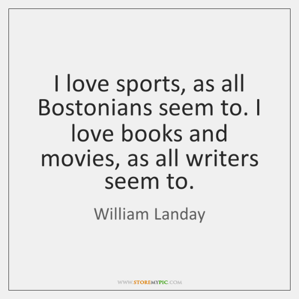 I love sports, as all Bostonians seem to. I love books and ...