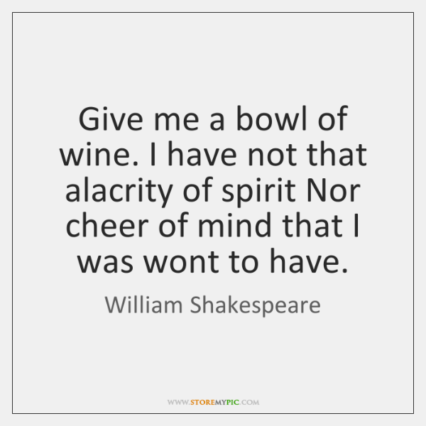 Give me a bowl of wine. I have not that alacrity of ...