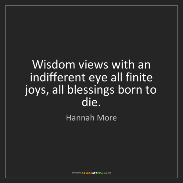 Hannah More: Wisdom views with an indifferent eye all finite joys,...