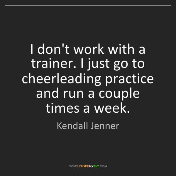Kendall Jenner: I don't work with a trainer. I just go to cheerleading...