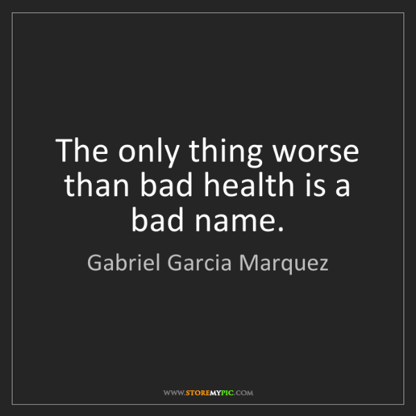 Gabriel Garcia Marquez: The only thing worse than bad health is a bad name.