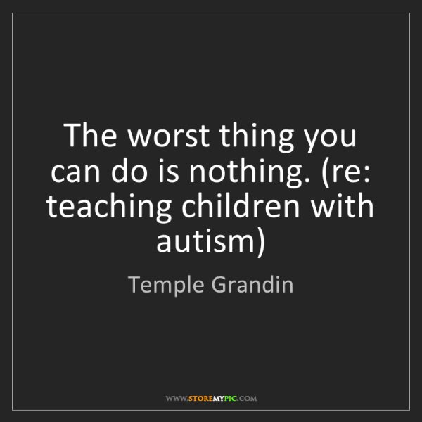 Temple Grandin: The worst thing you can do is nothing. (re: teaching...
