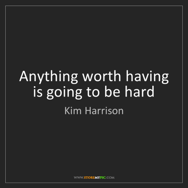 Kim Harrison: Anything worth having is going to be hard