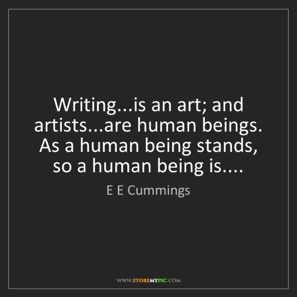 E E Cummings: Writing...is an art; and artists...are human beings....
