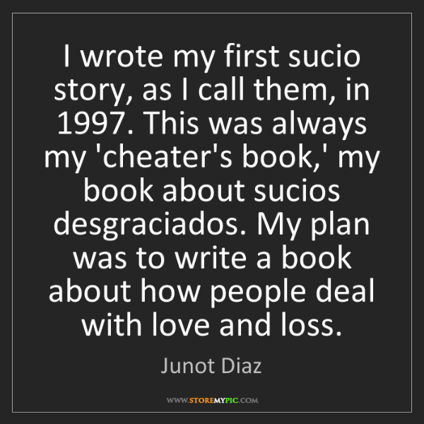 Junot Diaz: I wrote my first sucio story, as I call them, in 1997....