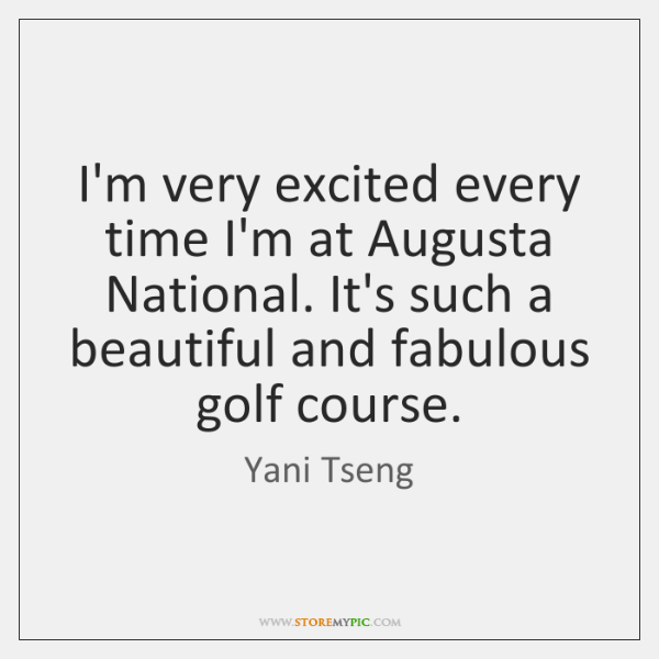 I'm very excited every time I'm at Augusta National. It's such a ...