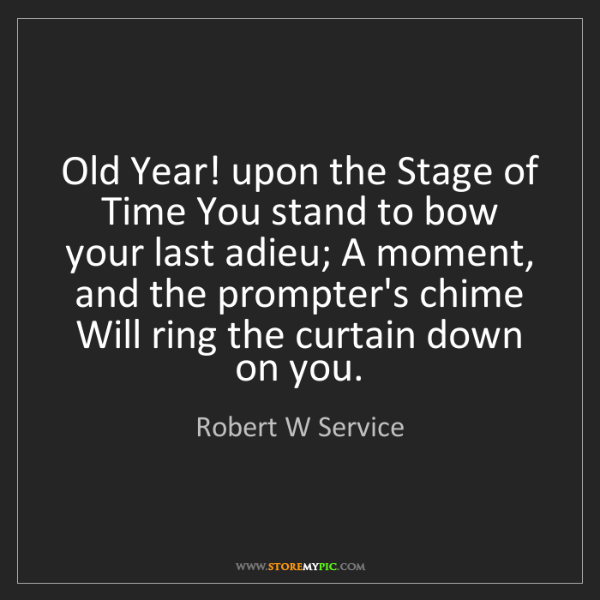 Robert W Service: Old Year! upon the Stage of Time You stand to bow your...