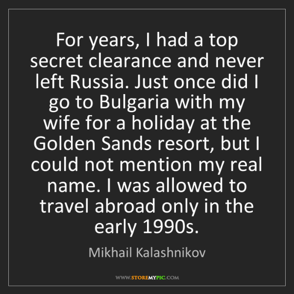 Mikhail Kalashnikov: For years, I had a top secret clearance and never left...