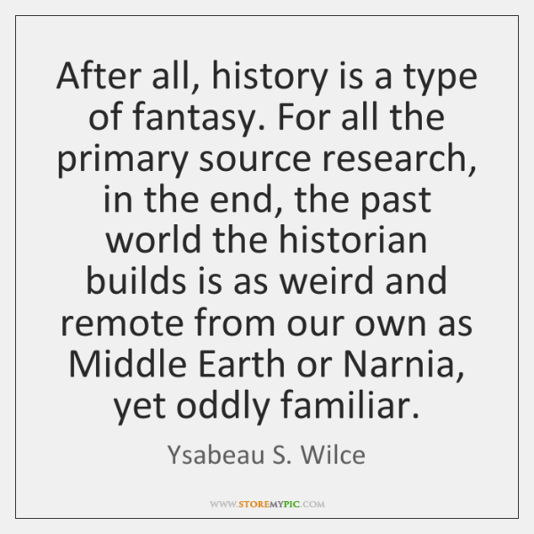 After all, history is a type of fantasy. For all the primary ...