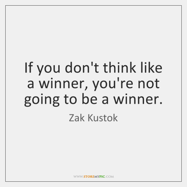 If you don't think like a winner, you're not going to be ...