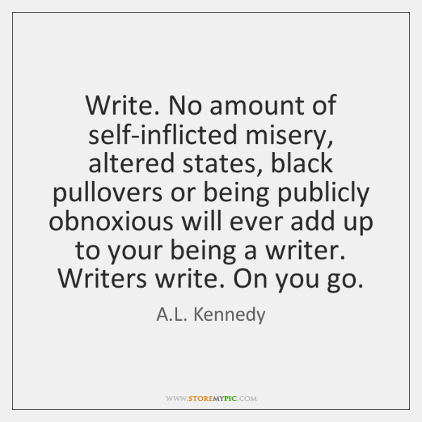 Write. No amount of self-inflicted misery, altered states, black pullovers or being ...