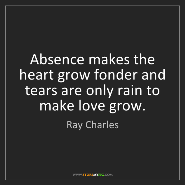 Ray Charles: Absence makes the heart grow fonder and tears are only...