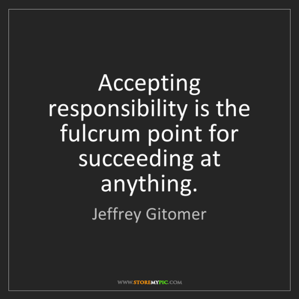 Jeffrey Gitomer: Accepting responsibility is the fulcrum point for succeeding...