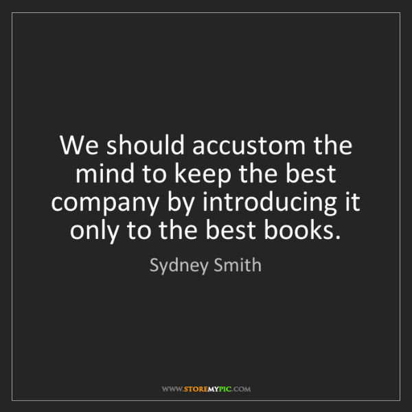 Sydney Smith: We should accustom the mind to keep the best company...