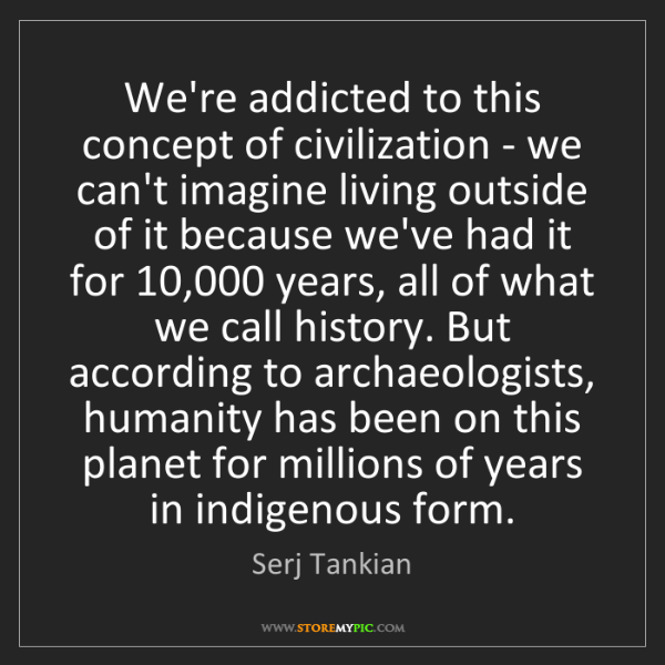 Serj Tankian: We're addicted to this concept of civilization - we can't...
