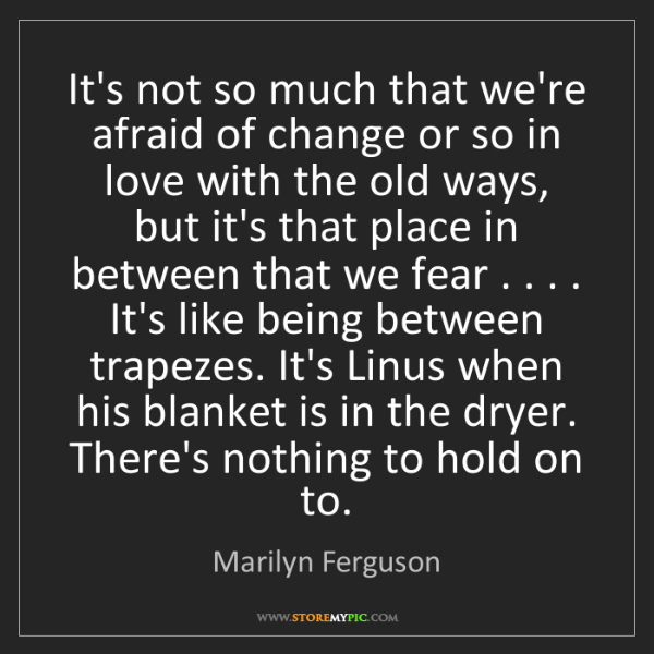 Marilyn Ferguson: It's not so much that we're afraid of change or so in...