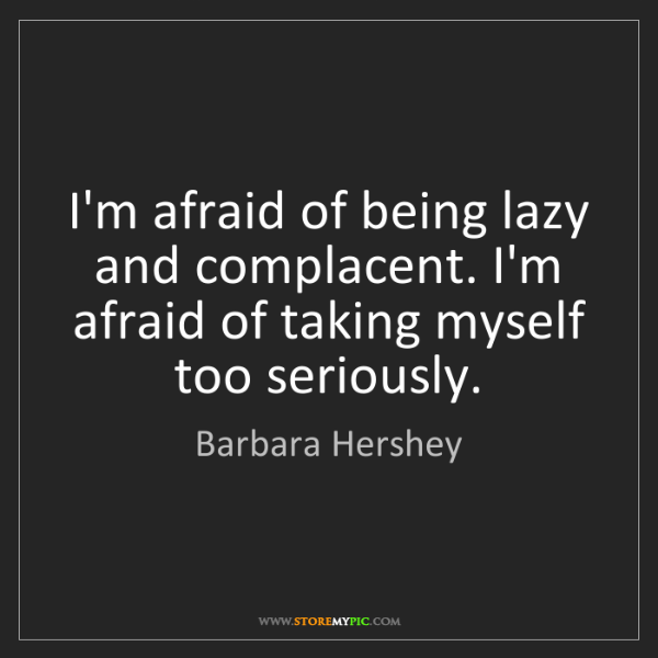 Barbara Hershey: I'm afraid of being lazy and complacent. I'm afraid of...