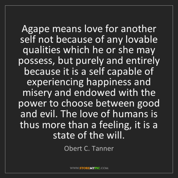 Obert C. Tanner: Agape means love for another self not because of any...