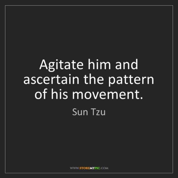 Sun Tzu: Agitate him and ascertain the pattern of his movement.