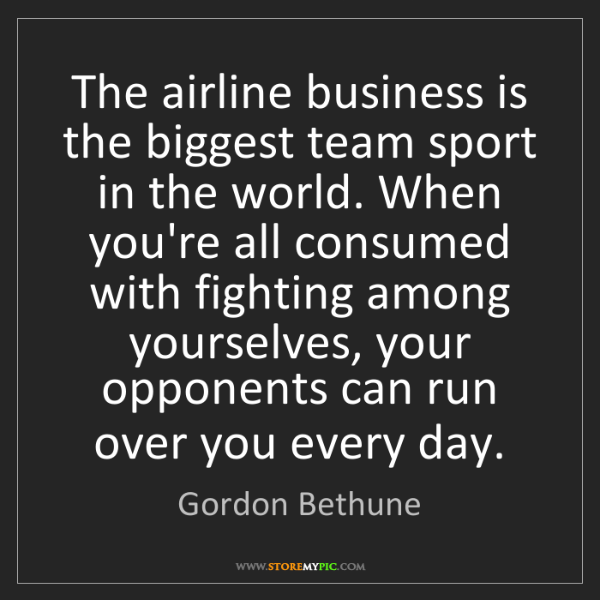 Gordon Bethune: The airline business is the biggest team sport in the...