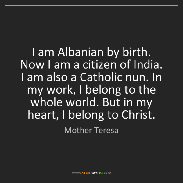 Mother Teresa: I am Albanian by birth. Now I am a citizen of India....