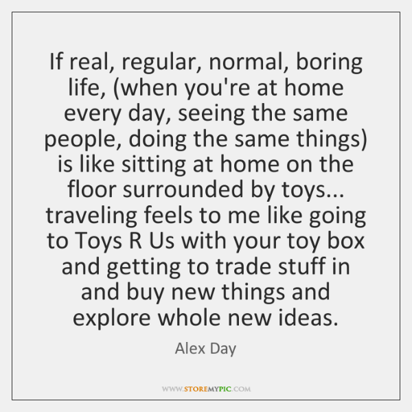 If real, regular, normal, boring life, (when you're at home every day, ...