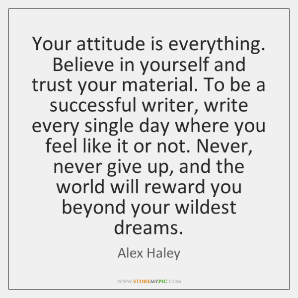 Your attitude is everything. Believe in yourself and trust your material. To ...