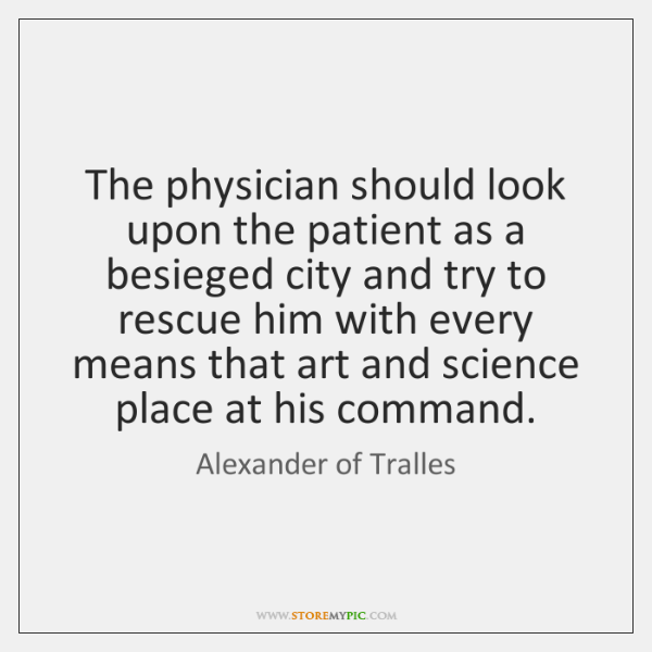The physician should look upon the patient as a besieged city and ...