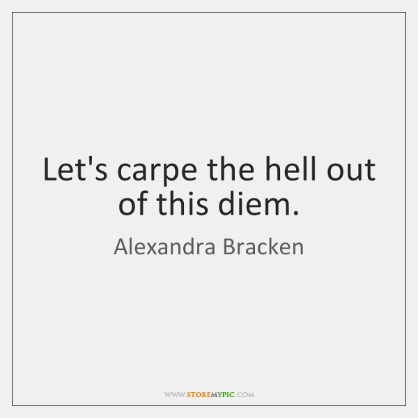Let's carpe the hell out of this diem.