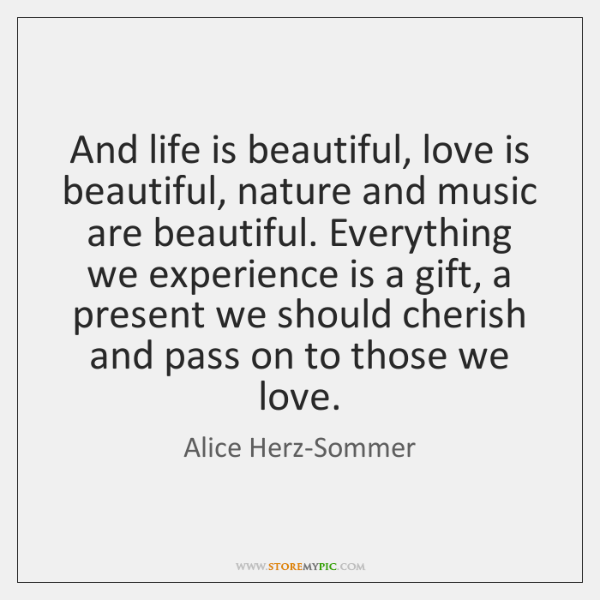 And life is beautiful, love is beautiful, nature and music are beautiful. ...