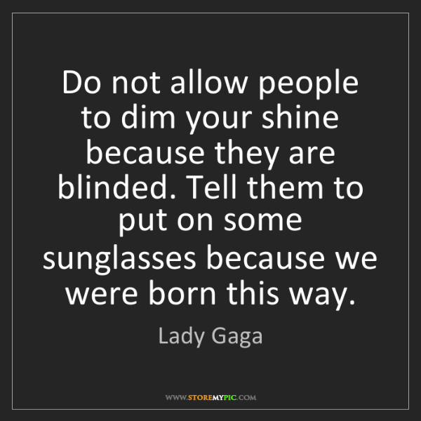 Lady Gaga: Do not allow people to dim your shine because they are...
