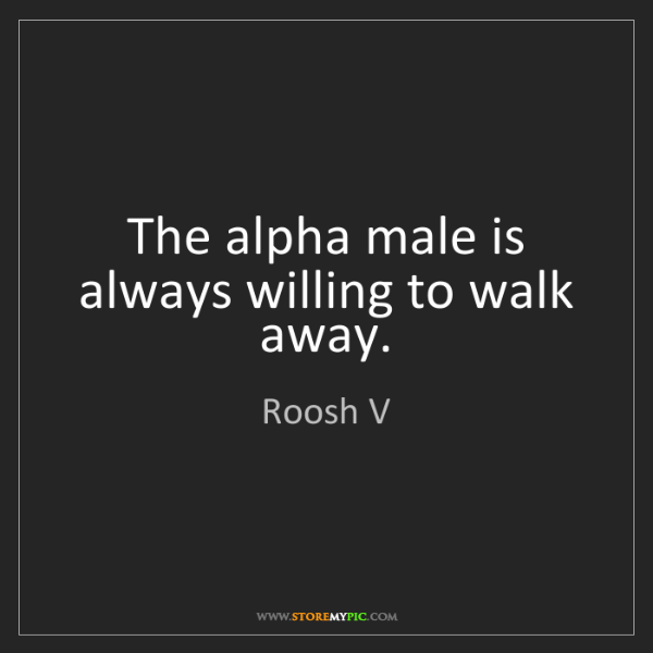 Roosh V: The alpha male is always willing to walk away.