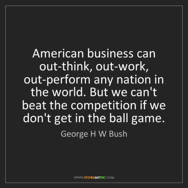 George H W Bush: American business can out-think, out-work, out-perform...