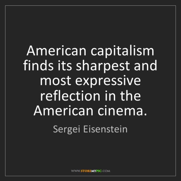 Sergei Eisenstein: American capitalism finds its sharpest and most expressive...